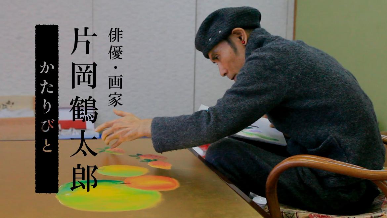 かたりびとvol.1|俳優・画家、片岡鶴太郎(かたおかつるたろう)